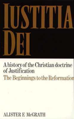 Iustitia Dei: A History of the Christian Doctrine of Justification--Beginnings to Reformation  by  Alister E. McGrath