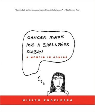 Cancer Made Me a Shallower Person: A Memoir in Comics Miriam Engelberg