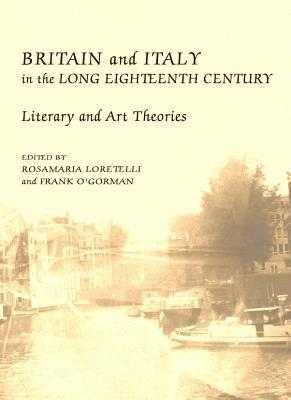 Britain And Italy In The Long Eighteenth Century: Literary And Art Theories Rosamaria Loretelli