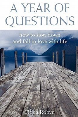 A Year of Questions: How to Slow Down and Fall in Love with Life Satya Robyn