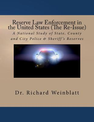 Reserve Law Enforcement in the United States (the Re-Issue): A National Study of State, County and City Police & Sheriffs Reserves  by  Richard Weinblatt