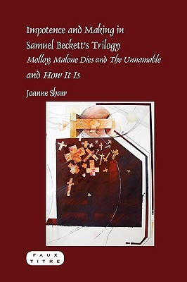 Impotence and Making in Samuel Becketts Trilogy - Molloy, Malone Dies and the Unnamable - And How It Is.  by  Joanne Shaw