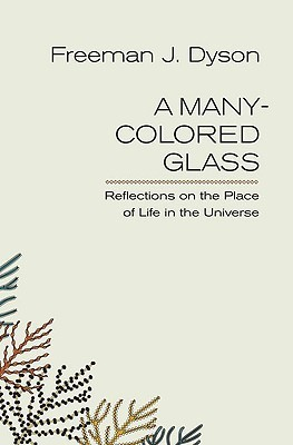 A Many-Colored Glass: Reflections on the Place of Life in the Universe  by  Freeman Dyson