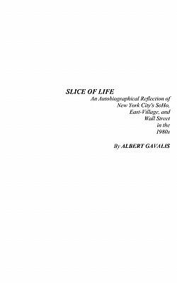 Slice of Life: An Autobiographical Reflection of New York Citys Soho, East-Village, and Wall Street in the 1980s  by  Albert Gavalis