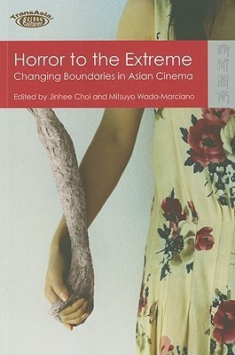 Horror To The Extreme: Changing Boundaries In Asian Cinema (Transasia   Screen Cultures Series)  by  Jinhee Choi