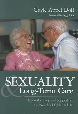 Sexuality & Long-Term Care: Understanding and Supporting the Needs of Older Adults Gayle Appel Doll