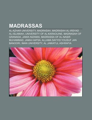 Madrassas: Al-Azhar University, Madrasah, Madrasah Al-Irsyad Al-Islamiah, University of Al-Karaouine, Madrasah of Granada, Jamia  by  Books LLC