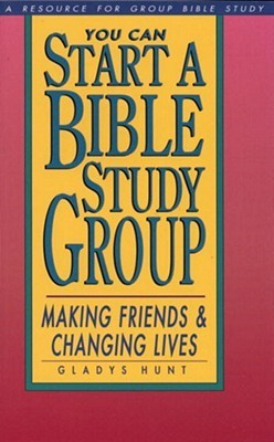 You Can Start a Bible Study: Making Friends, Changing Lives Gladys M. Hunt