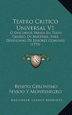 Teatro Critico Universal V1: O Discursos Varios En Todo Genero De Materias, Para Desengano De Errores Comunes (1773) Benito Geronymo Feyjoo Y Montenegro