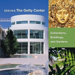 Seeing the Getty Center: Collections, Building, and Gardens David Bomford et al