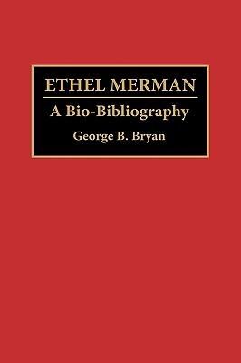 Ethel Merman: A Bio-Bibliography  by  George B. Bryan