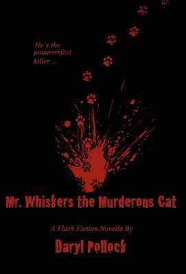 Mr. Whiskers the Murderous Cat: A Flash Fiction Novella Daryl Pollock