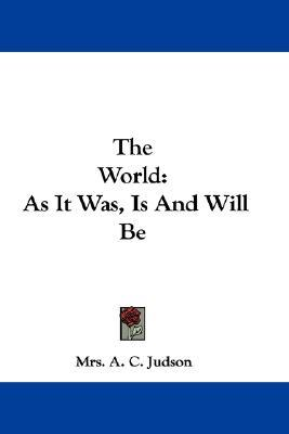 The World: As It Was, Is, and Will Be  by  Mrs. A.C. Judson