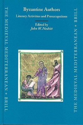 Byzantine Authors: Literary Activities and Preoccupations: Texts and Translations Dedicated to the Memory of Nicolas Oikonomides  by  J. W. Nesbitt