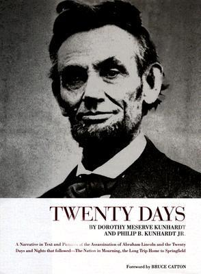 Twenty Days: A Narrative in Text and Pictures of the Assassination of Abraham Lincoln and the Twenty Days and Nights That Followed--The Nation in Mourning, the Long Trip Home to Springfield Dorothy Kunhardt