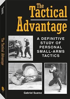 Tactical Advantage: A Definitive Study of Personal Small-Arms Tactics  by  Gabriel Suarez