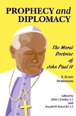 Prophecy and Diplomacy: The Moral Doctrine of John Paul II  by  John J. Conley