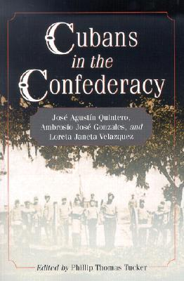 Cubans in the Confederacy: Jose Agustin Quintero, Ambrosio Jose Gonzales, and Loreta Janeta Velazquez  by  Phillip Thomas Tucker