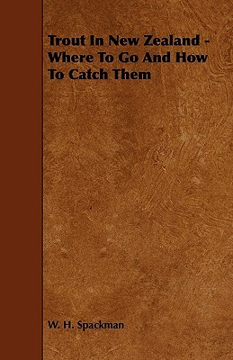 Trout in New Zealand - Where to Go and How to Catch Them  by  W. H. Spackman