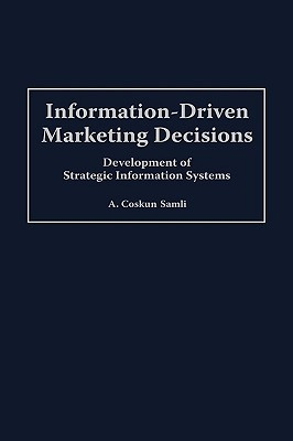 Information-Driven Marketing Decisions: Development of Strategic Information Systems A.Coskun Samli