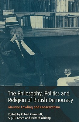 The Philosophy, Politics and Religion of British Democracy: Maurice Cowling and Conservatism  by  Robert Crowcroft