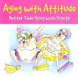 Aging with Attitude: Better Than Dying with Dignity  by  Pauline Whitchurch