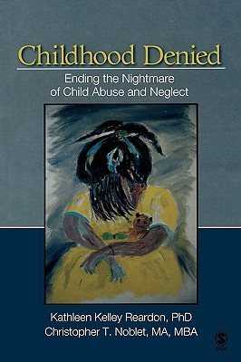 Childhood Denied: Ending The Nightmare Of Child Abuse And Neglect Kathleen Kelley Reardon