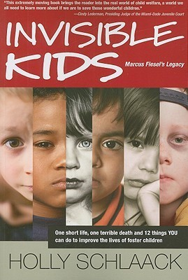 Invisible Kids: Marcus Fiesels Legacy: One Short Life, One Terrible Death and 12 Things YOU Can Do to Improve the Lives of Foster Children  by  Holly Schlaack
