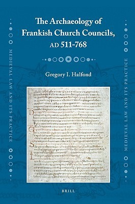 Archaeology of Frankish Church Councils, AD 511-768 Gregory I. Halfond