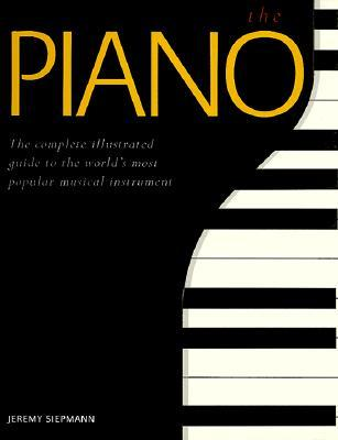 The Piano: A Complete Illustrated Guide to the Worlds Most Popular Musical Instrument  by  Jeremy Siepmann