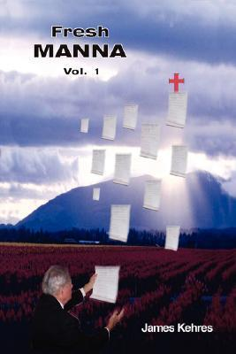Fresh Manna Volume 1  by  James Kehres