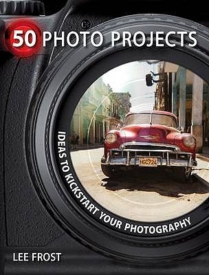 50 Photo Projects: Creative Ideas To Kick Start Your Photography  by  Lee Frost