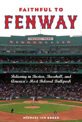 Faithful to Fenway: Believing in Boston, Baseball, and Americas Most Beloved Ballpark  by  Michael Borer