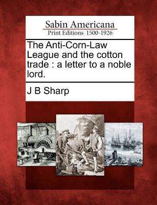 The Anti-Corn-Law League and the Cotton Trade: A Letter to a Noble Lord. J.B. Sharp