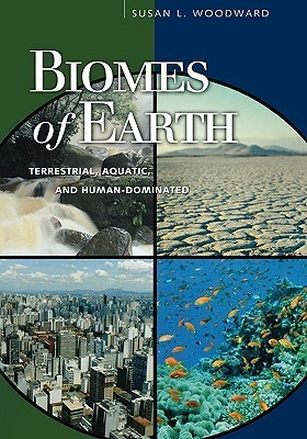 Biomes of Earth: Terrestrial, Aquatic, and Human-Dominated  by  Susan L. Woodward