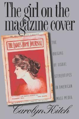 The Girl on the Magazine Cover: The Origins of Visual Stereotypes in American Mass Media Carolyn Kitch