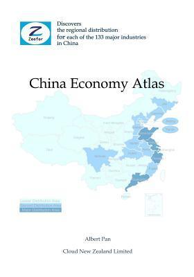 China Economy Atlas: Discovers the Regional Distribution for Each of the 133 Major Industries in China Albert Pan