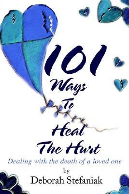 101 Ways to Heal the Hurt: Dealing with the Death of a Loved One Deborah Stefaniak