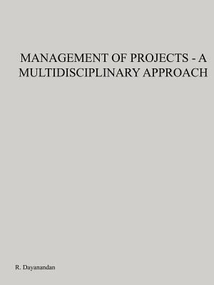 Management of Projects - A Multidisciplinary Approach R. Dayanandan