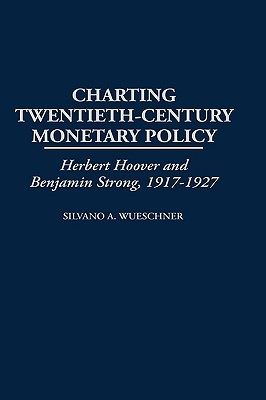 Charting Twentieth-Century Monetary Policy: Herbert Hoover and Benjamin Strong, 1917-1927  by  Silvano A. Wueschner