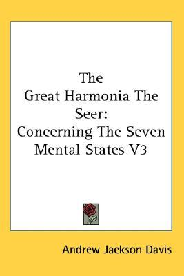 The Great Harmonia the Seer: Concerning the Seven Mental States V3  by  Andrew Jackson Davis