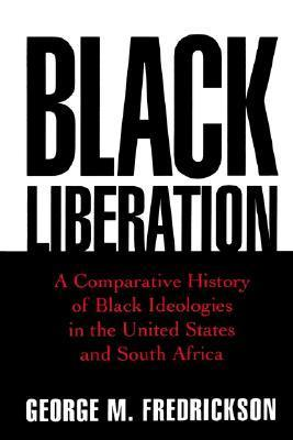 Black Liberation: A Comparative History of Black Ideologies in the United States and South Africa George M. Fredrickson