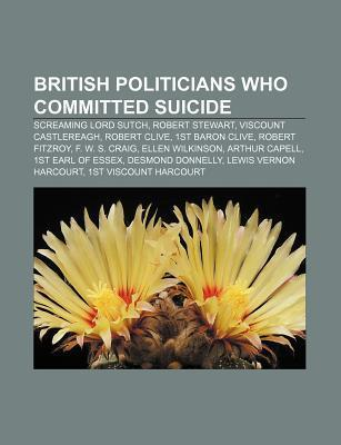 British Politicians Who Committed Suicide: Screaming Lord Sutch, Robert Stewart, Viscount Castlereagh, Robert Clive, 1st Baron Clive  by  Source Wikipedia