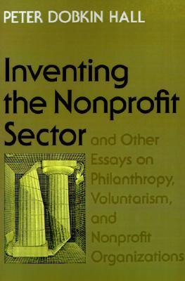 Inventing the Nonprofit Sector and Other Essays on Philanthropy, Voluntarism, and Nonprofit Organizations Peter Dobkin Hall