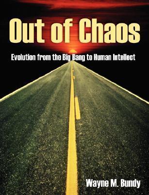 Out of Chaos: Evolution from the Big Bang to Human Intellect Wayne Bundy