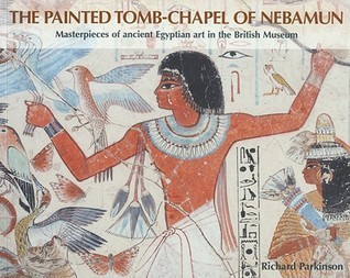 The Painted Tomb-Chapel of Nebamun: Masterpieces of Ancient Egyptian Art in the British Museum  by  R.B. Parkinson