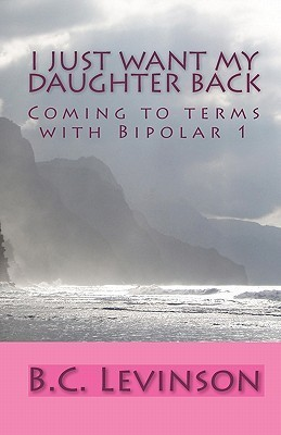 I Just Want My Daughter Back: Coming to Terms with Bipolar 1 B.C. Levinson