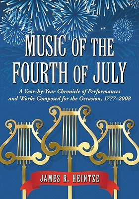 Music of the Fourth of July: A Year-By-Year Chronicle of Performances and Works Composed for the Occasion, 1777-2008 James R. Heintze