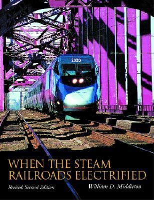 When the Steam Railroads Electrified, 2nd Revised Edition  by  William D. Middleton