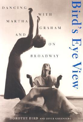 Birds Eye View: Dancing With Martha Graham And On Broadway  by  Dorothy Bird